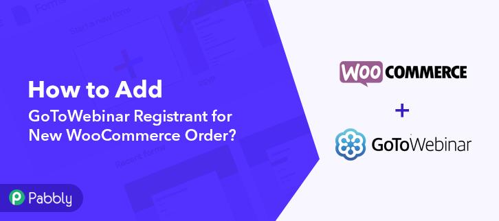How to Add GoToWebinar Registrant for New WooCommerce Order